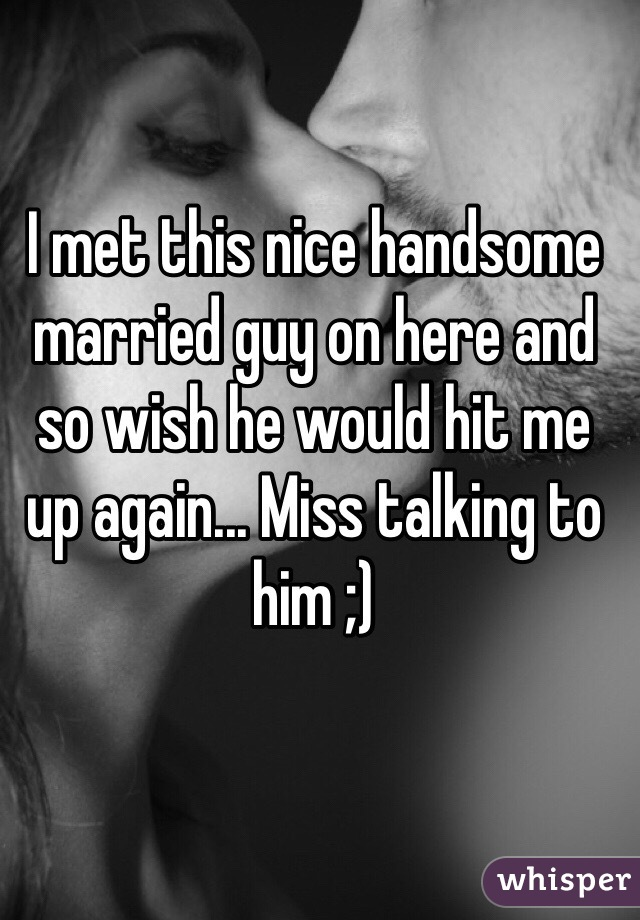 I met this nice handsome married guy on here and so wish he would hit me up again... Miss talking to him ;)