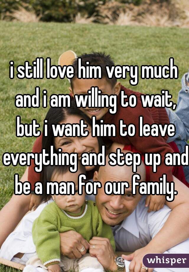 i still love him very much and i am willing to wait, but i want him to leave everything and step up and be a man for our family.