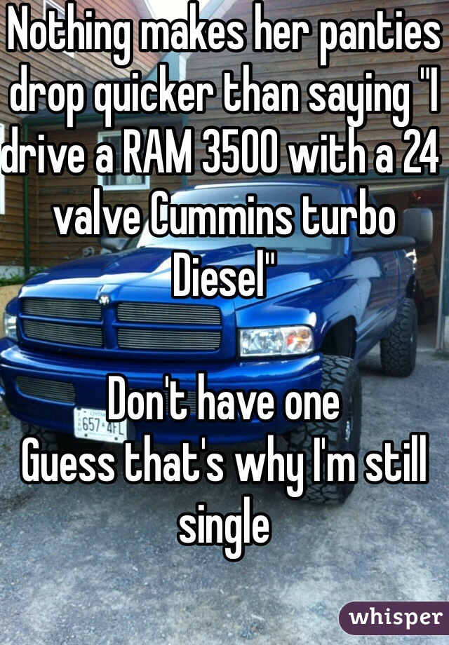 "Nothing makes her panties drop quicker than saying ""I drive a RAM 3500 with a 24 valve Cummins turbo Diesel""  Don't have one Guess that's why I'm still single"
