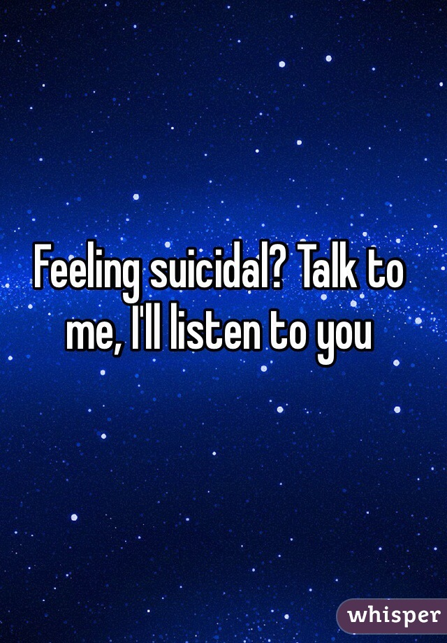 Feeling suicidal? Talk to me, I'll listen to you