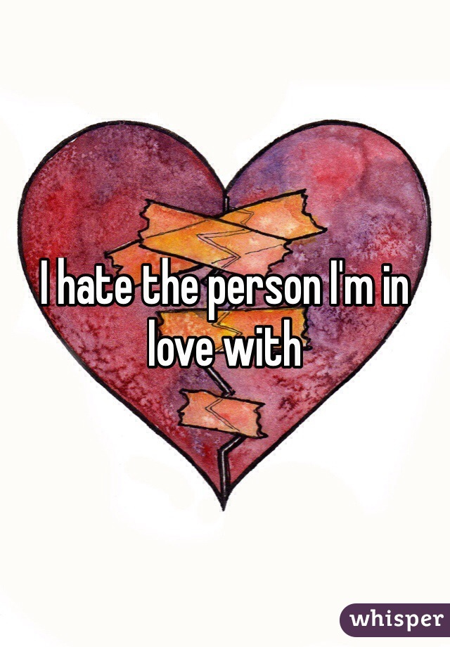 I hate the person I'm in love with