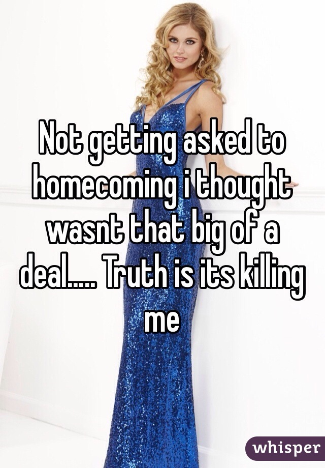 Not getting asked to homecoming i thought wasnt that big of a deal..... Truth is its killing me