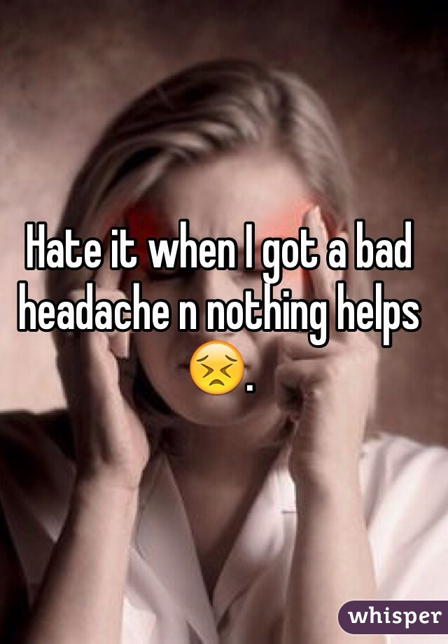 Hate it when I got a bad headache n nothing helps 😣.