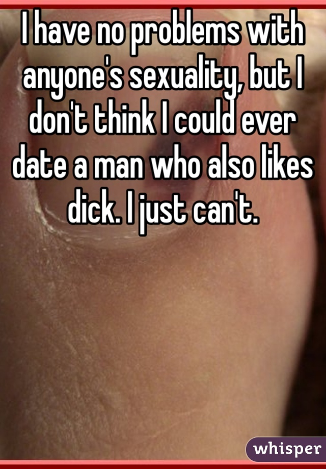 I have no problems with anyone's sexuality, but I don't think I could ever date a man who also likes dick. I just can't.