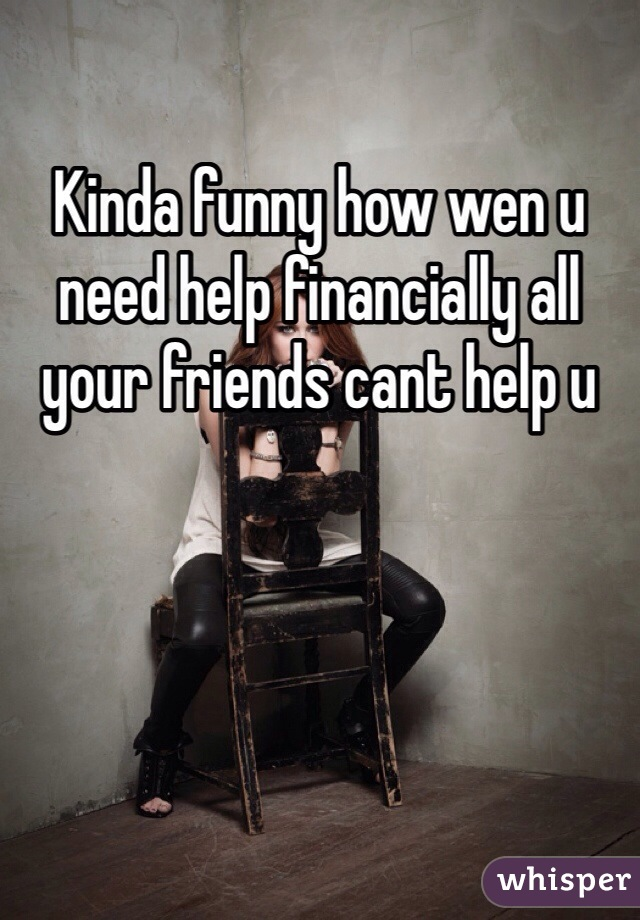 Kinda funny how wen u need help financially all your friends cant help u