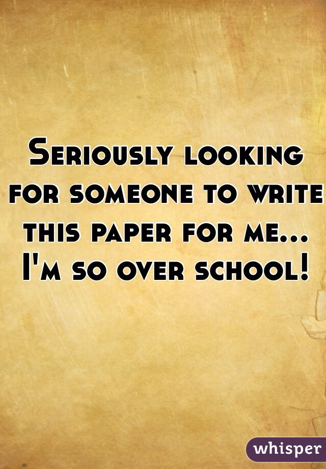 Seriously looking for someone to write this paper for me... I'm so over school!