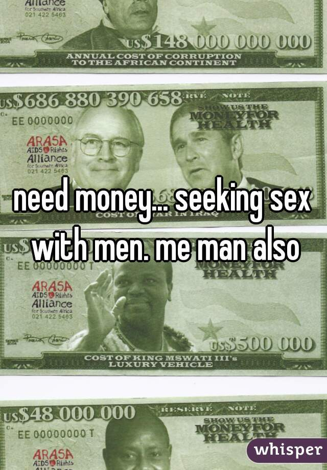 need money... seeking sex with men. me man also