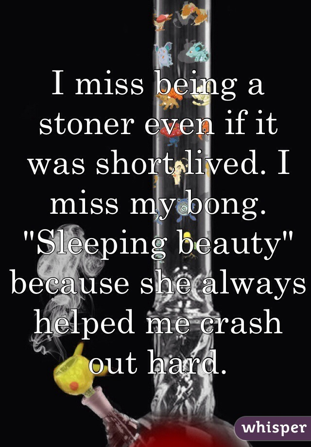 """I miss being a stoner even if it was short lived. I miss my bong. """"Sleeping beauty"""" because she always helped me crash out hard."""