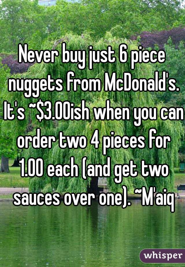 Never buy just 6 piece nuggets from McDonald's. It's ~$3.00ish when you can order two 4 pieces for 1.00 each (and get two sauces over one). ~M'aiq