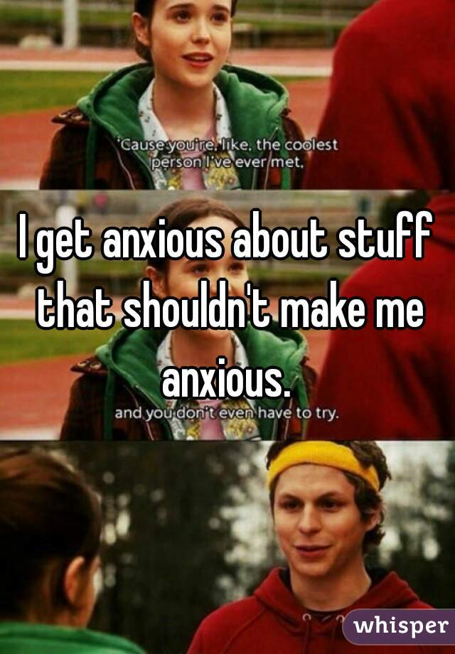 I get anxious about stuff that shouldn't make me anxious.
