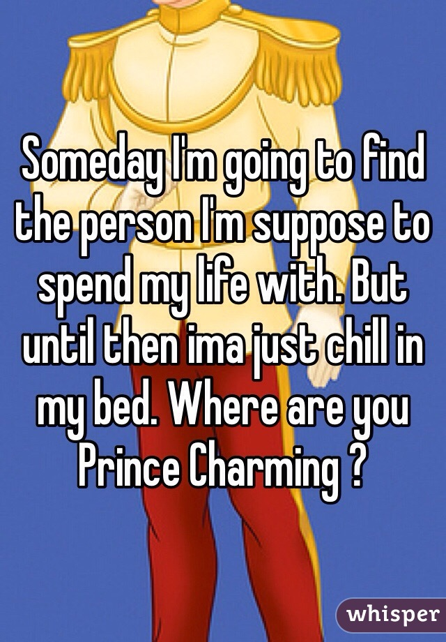 Someday I'm going to find the person I'm suppose to spend my life with. But until then ima just chill in my bed. Where are you Prince Charming ?