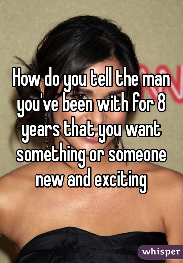 How do you tell the man you've been with for 8 years that you want something or someone new and exciting
