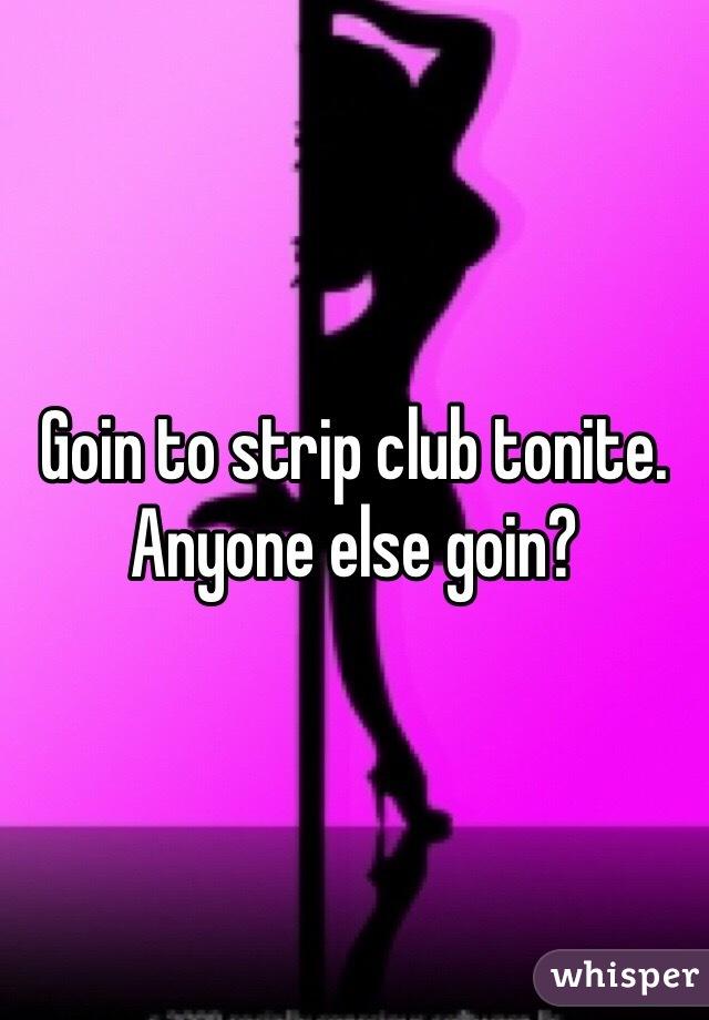 Goin to strip club tonite. Anyone else goin?
