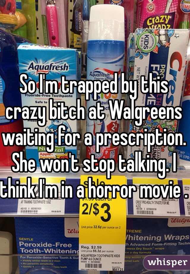 So I'm trapped by this crazy bitch at Walgreens waiting for a prescription. She won't stop talking. I think I'm in a horror movie .