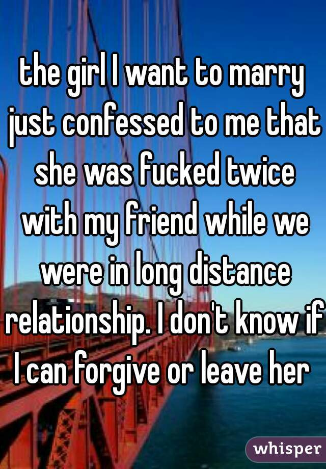 the girl I want to marry just confessed to me that she was fucked twice with my friend while we were in long distance relationship. I don't know if I can forgive or leave her ?