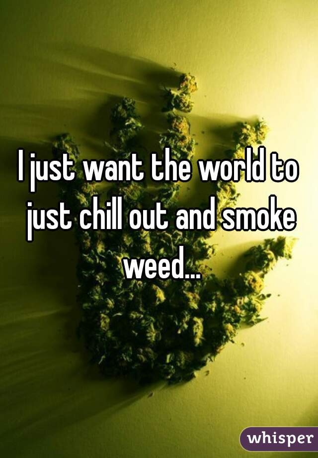 I just want the world to just chill out and smoke weed...