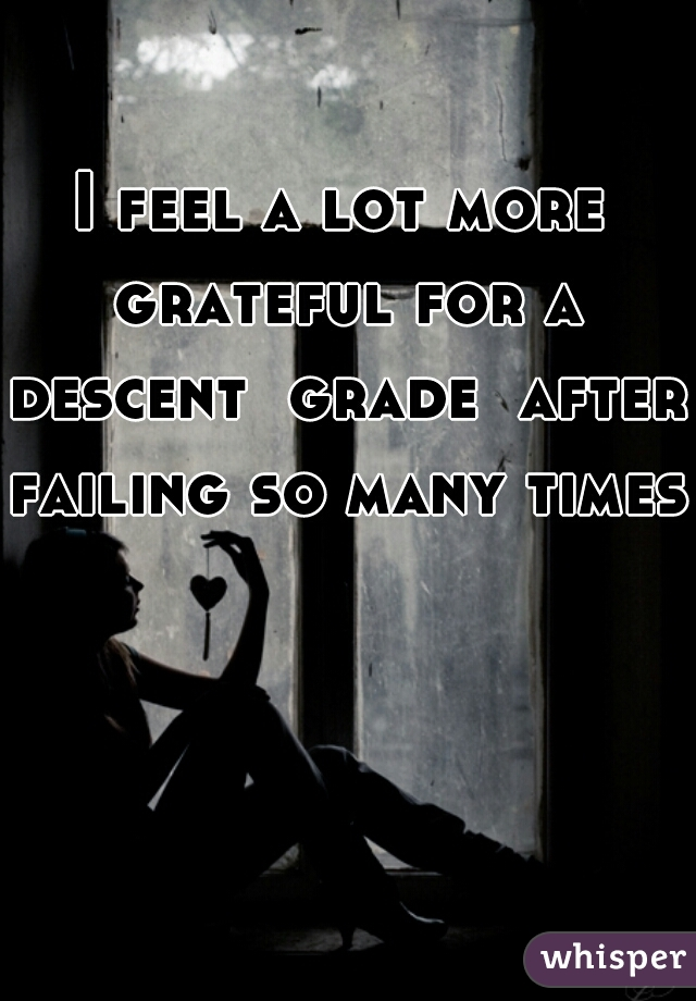 I feel a lot more grateful for a descent  grade  after failing so many times.