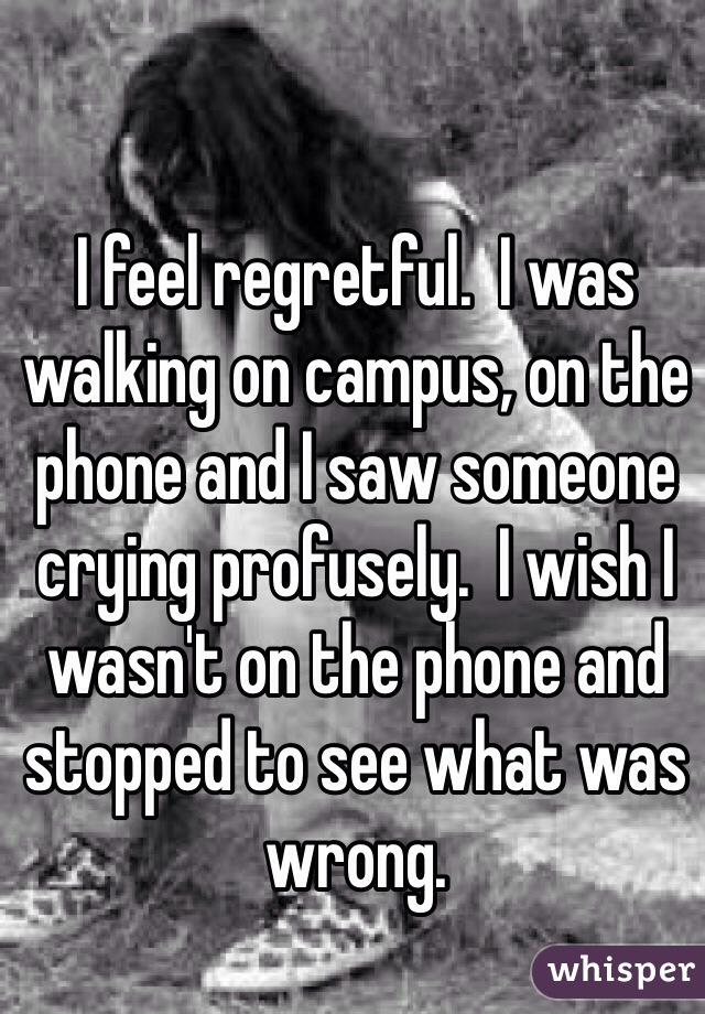 I feel regretful.  I was walking on campus, on the phone and I saw someone crying profusely.  I wish I wasn't on the phone and stopped to see what was wrong.