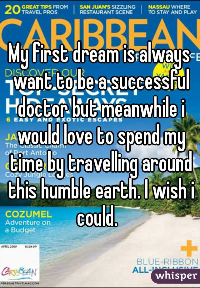 My first dream is always want to be a successful doctor but meanwhile i would love to spend my time by travelling around this humble earth. I wish i could.
