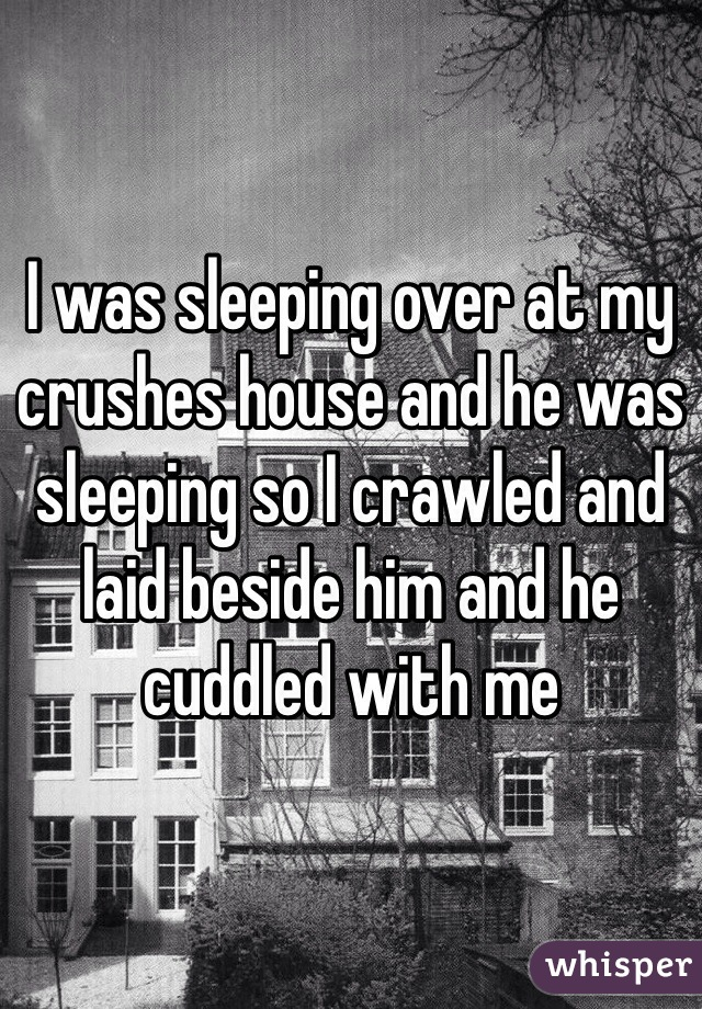 I was sleeping over at my crushes house and he was sleeping so I crawled and laid beside him and he cuddled with me