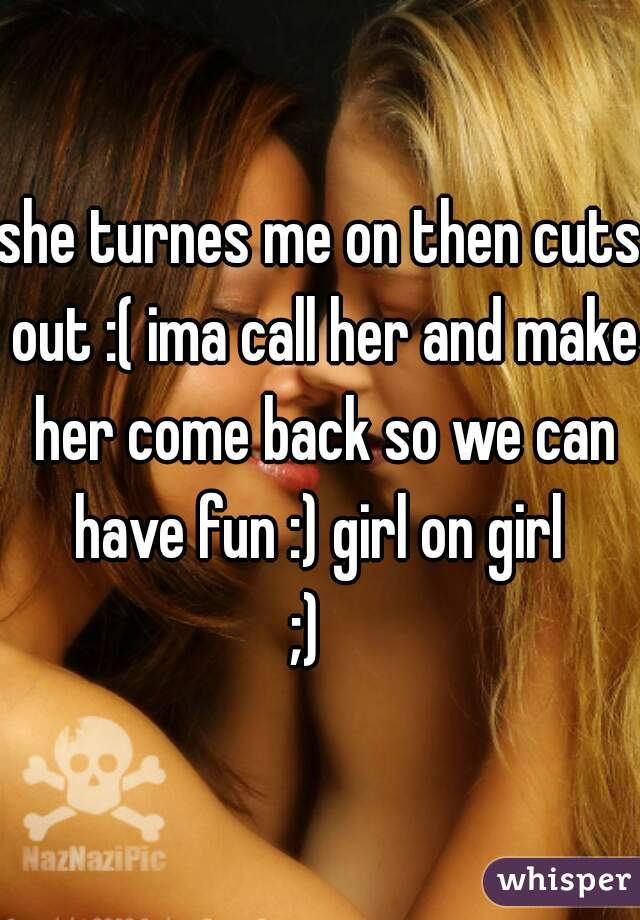she turnes me on then cuts out :( ima call her and make her come back so we can have fun :) girl on girl  ;)