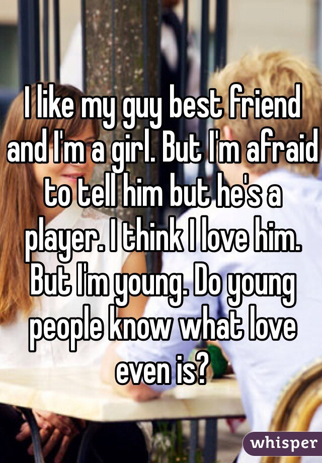 I like my guy best friend and I'm a girl. But I'm afraid to tell him but he's a player. I think I love him. But I'm young. Do young people know what love even is?