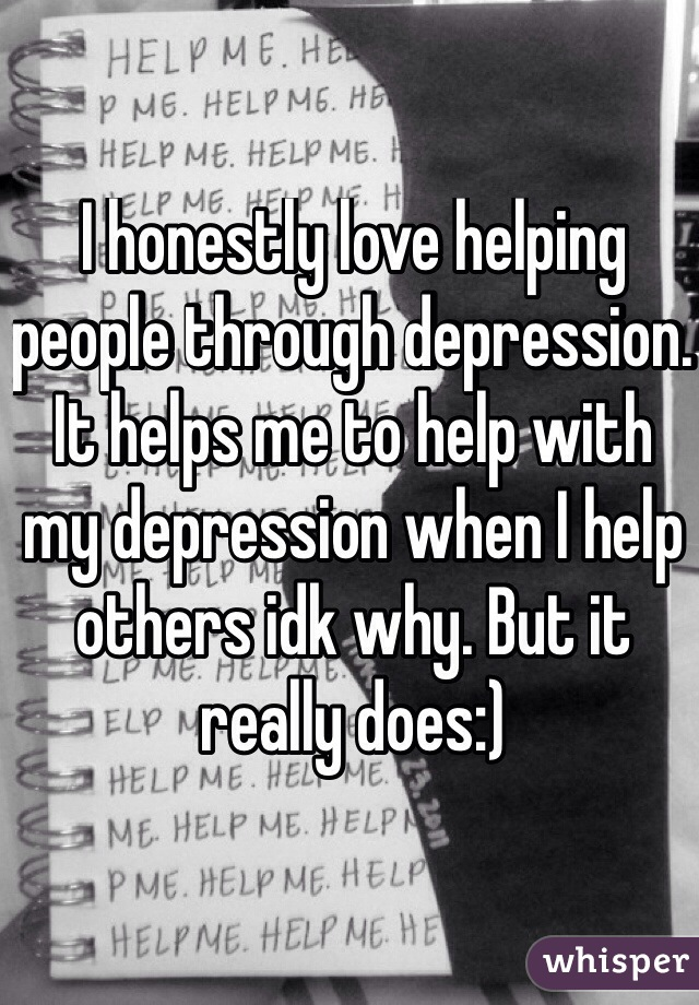I honestly love helping people through depression. It helps me to help with my depression when I help others idk why. But it really does:)