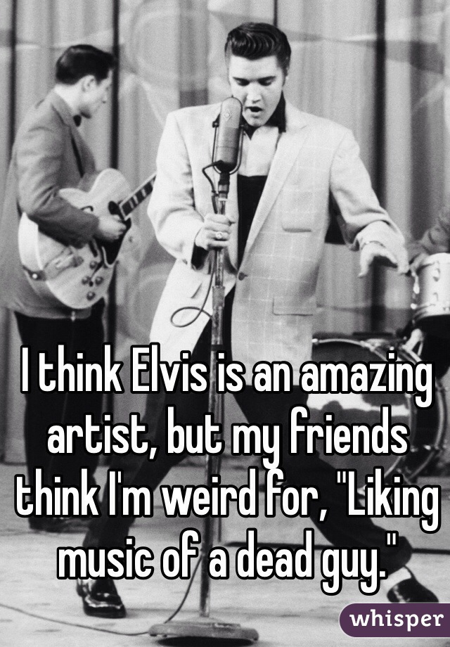 """I think Elvis is an amazing artist, but my friends think I'm weird for, """"Liking music of a dead guy."""""""