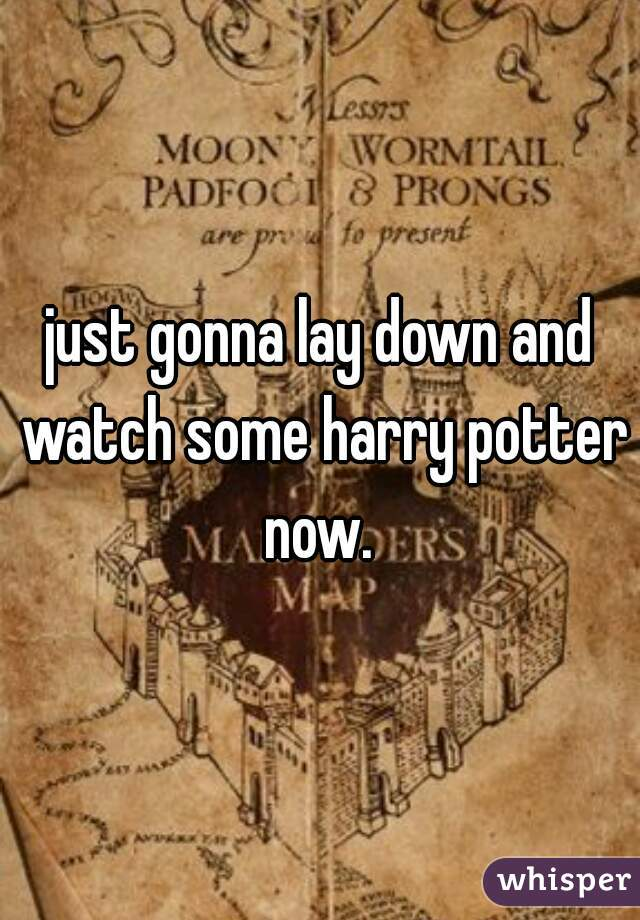 just gonna lay down and watch some harry potter now.