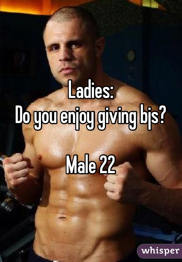 Ladies: Do you enjoy giving bjs?  Male 22