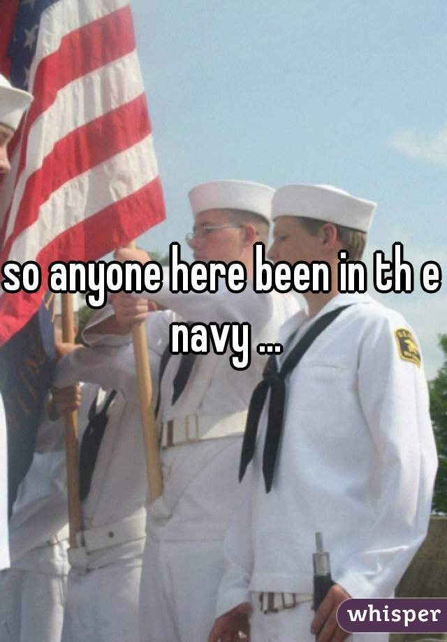 so anyone here been in th e navy ...