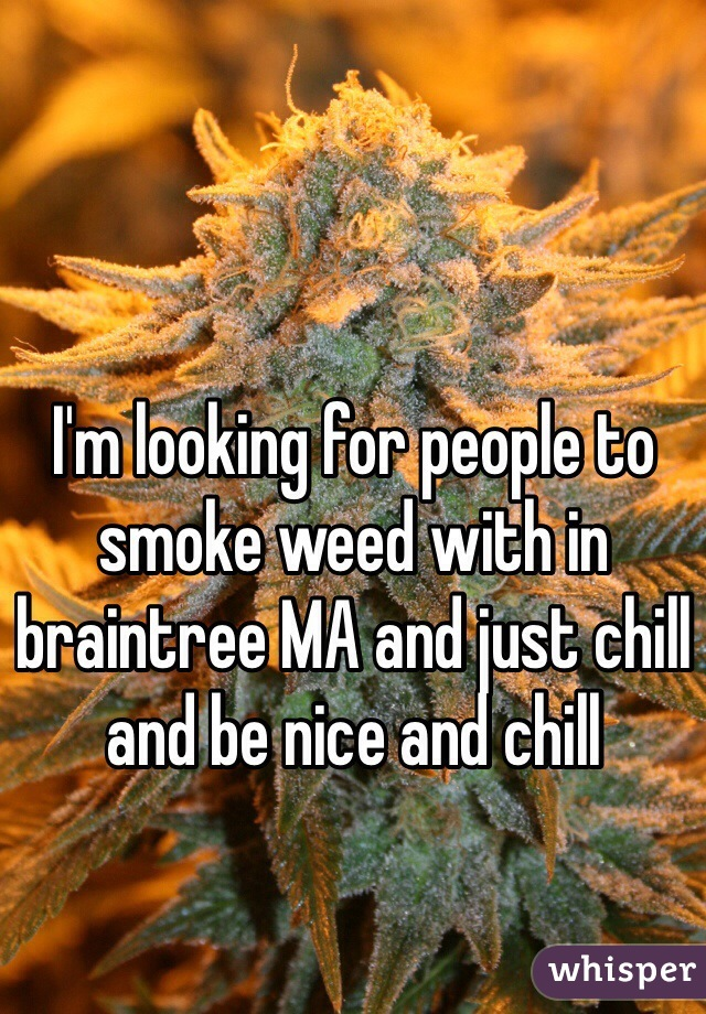 I'm looking for people to smoke weed with in braintree MA and just chill and be nice and chill