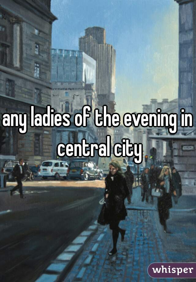 any ladies of the evening in central city
