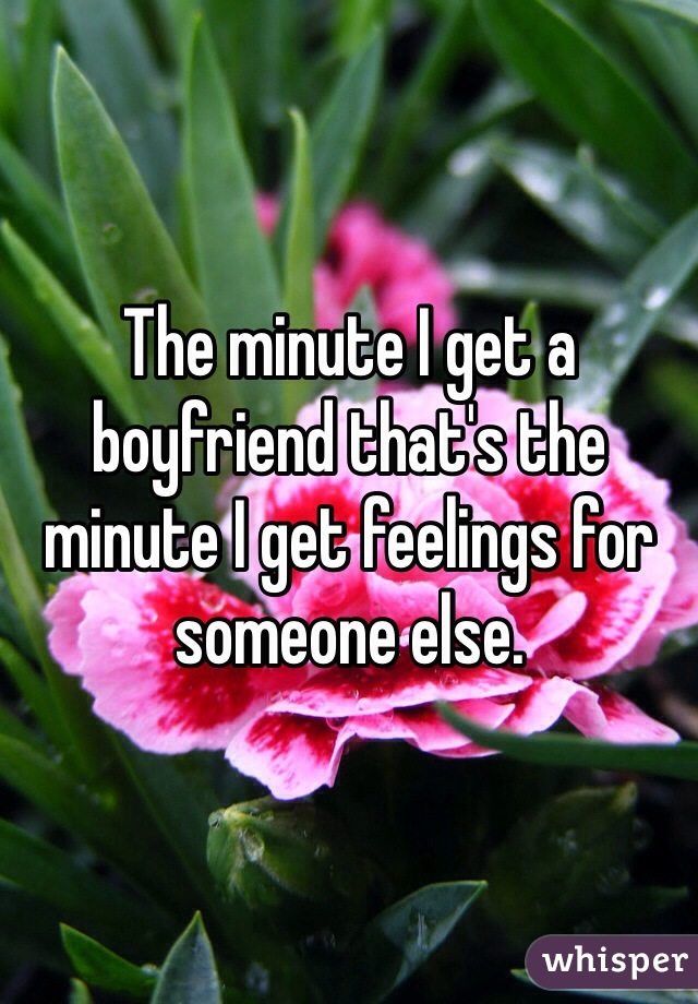 The minute I get a boyfriend that's the minute I get feelings for someone else.