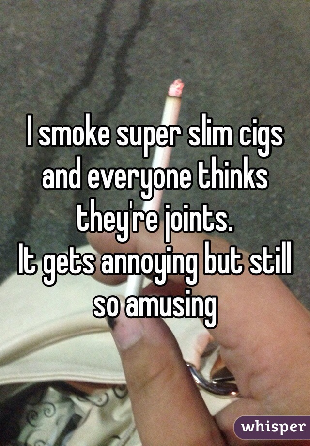 I smoke super slim cigs and everyone thinks they're joints.  It gets annoying but still so amusing