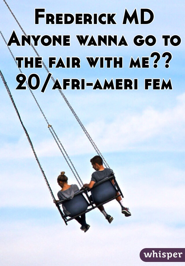 Frederick MD Anyone wanna go to the fair with me?? 20/afri-ameri fem