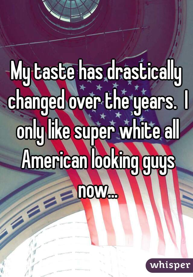 My taste has drastically changed over the years.  I only like super white all American looking guys now...