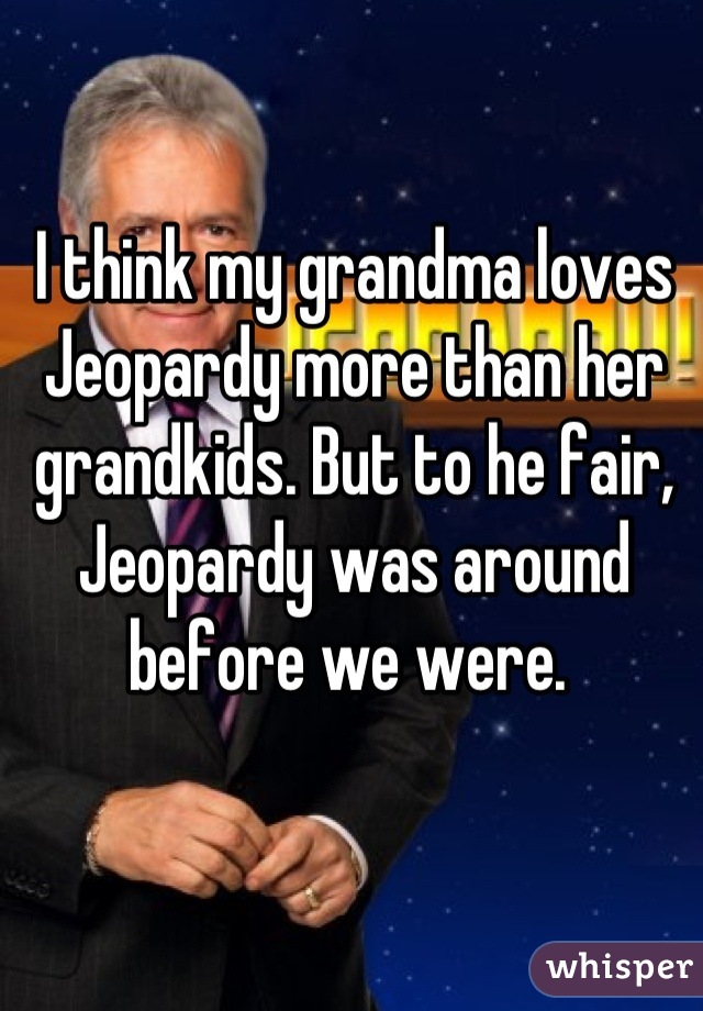 I think my grandma loves Jeopardy more than her grandkids. But to he fair, Jeopardy was around before we were.