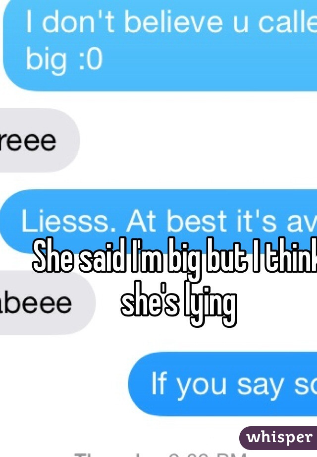 She said I'm big but I think she's lying