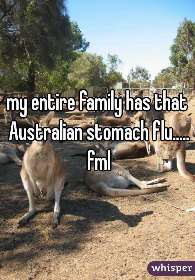 my entire family has that Australian stomach flu..... fml