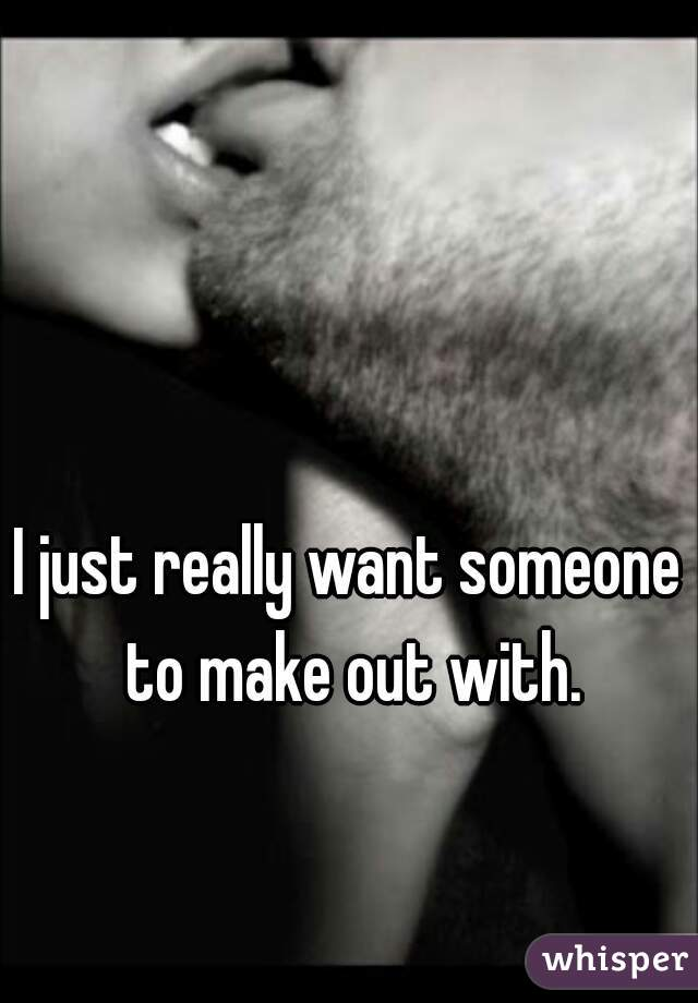 I just really want someone to make out with.
