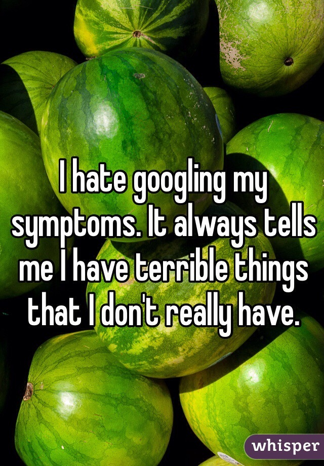 I hate googling my symptoms. It always tells me I have terrible things that I don't really have.