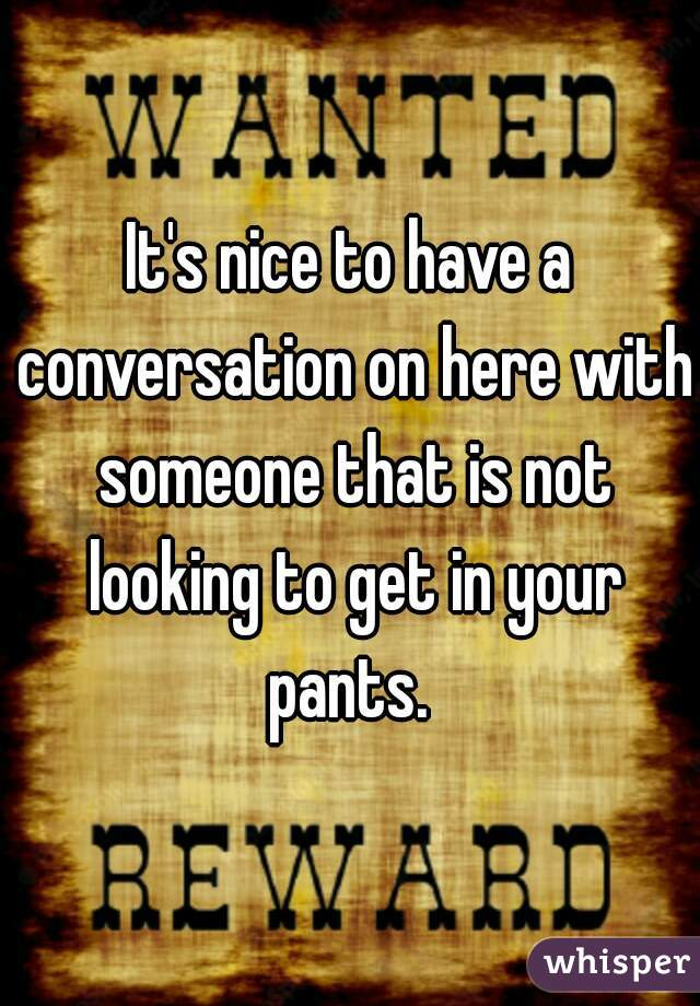 It's nice to have a conversation on here with someone that is not looking to get in your pants.