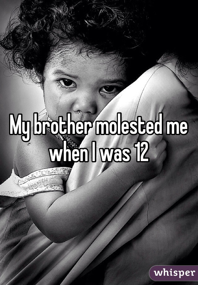 My brother molested me when I was 12
