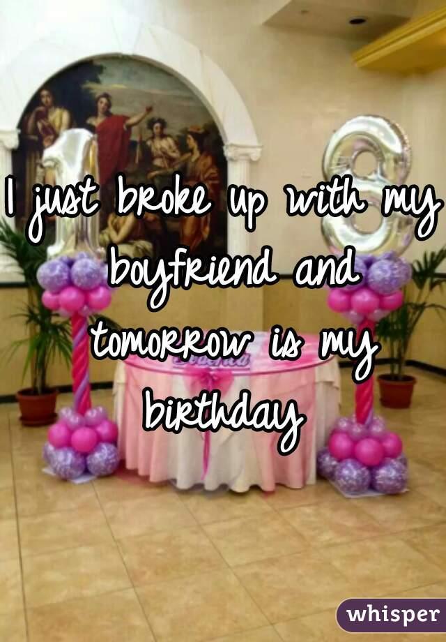 I just broke up with my boyfriend and tomorrow is my birthday