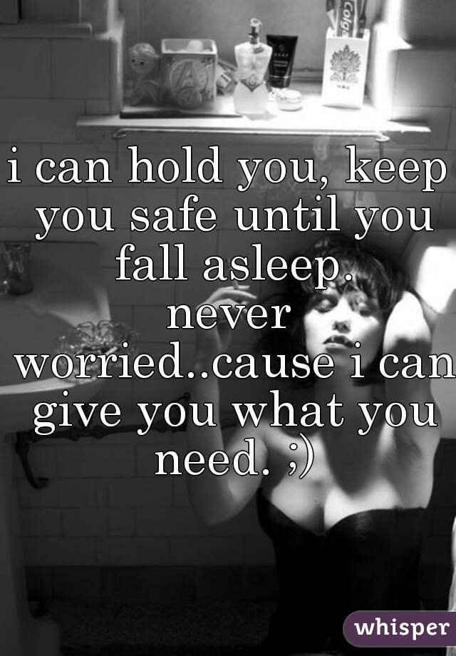 i can hold you, keep you safe until you fall asleep. never worried..cause i can give you what you need. ;)