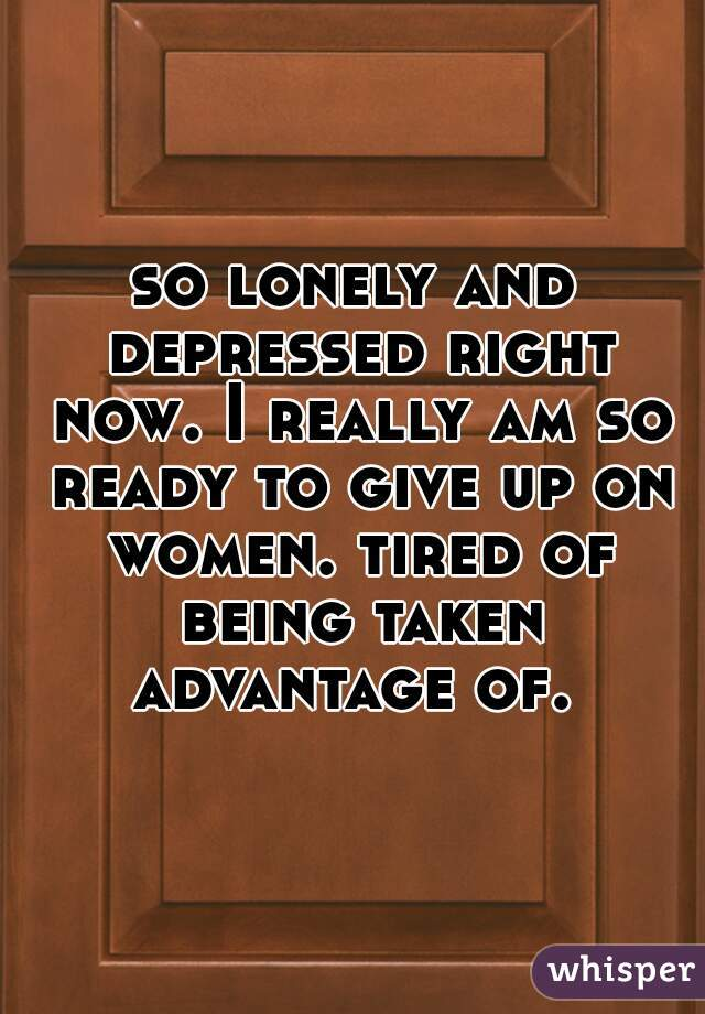so lonely and depressed right now. I really am so ready to give up on women. tired of being taken advantage of.