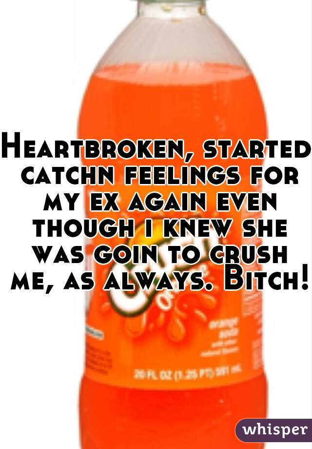 Heartbroken, started catchn feelings for my ex again even though i knew she was goin to crush me, as always. Bitch!