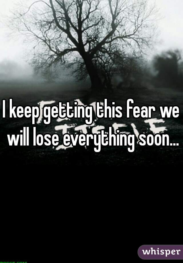 I keep getting this fear we will lose everything soon...