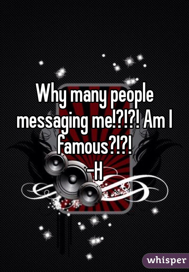 Why many people messaging me!?!?! Am I famous?!?! -H